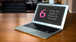6 Things You Might've Missed On Your Site