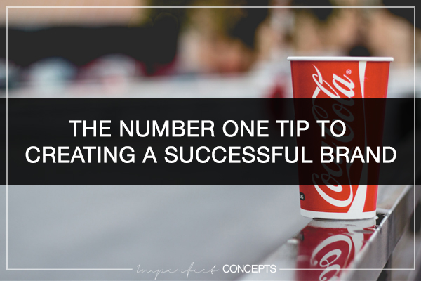 The Number One Tip To Creating A Successful Brand