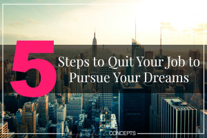 5 Steps To Quit Your Job To Pursue Your Dreams