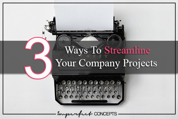 3 Ways To Streamline Your Company Projects #imperfectconcepts