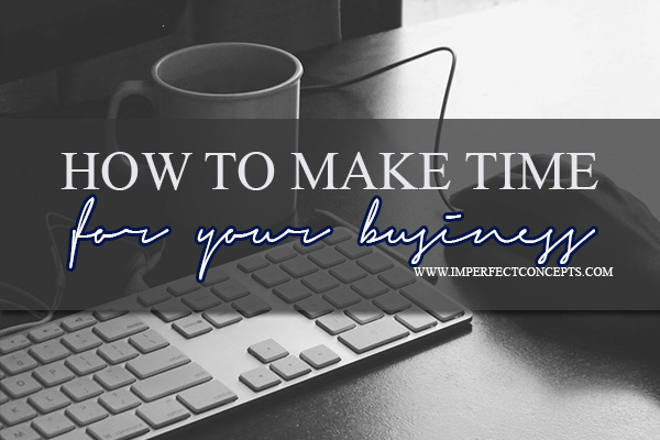 How To Make Time For Your Business #imperfectconcepts
