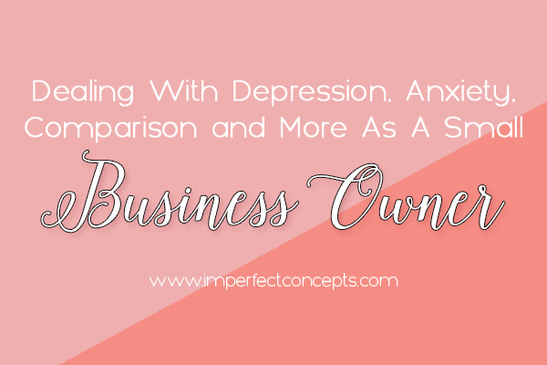 How I deal with depression, anxiety, comparison trap and more as a small business owner.