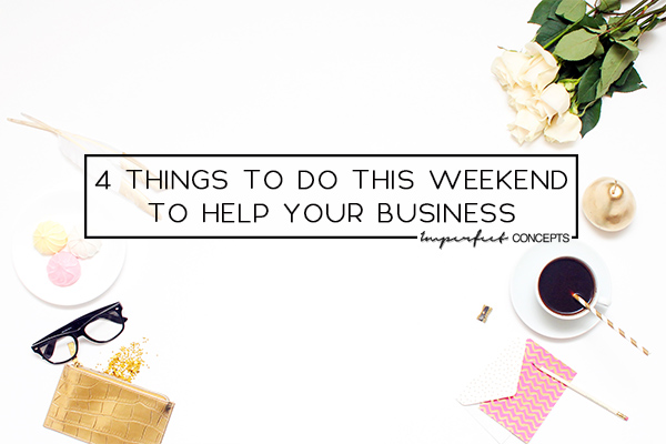 Sharing four simple things you can do this weekend to make you feel better about your business. | Imperfect Concepts #smallbusiness