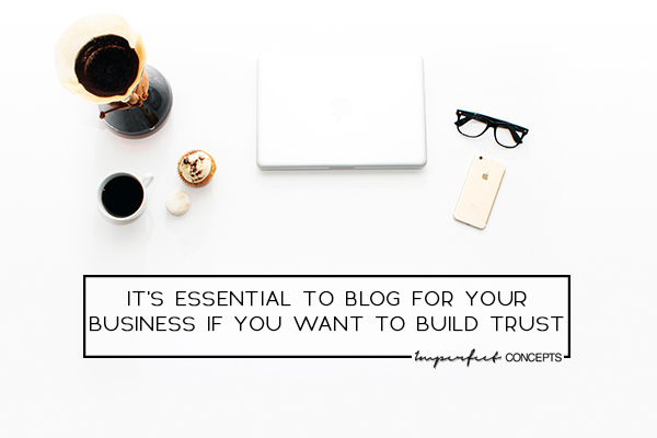 4 Insights on why blogging for business builds trust with your audience. | Imperfect Concepts #Blogging #SmallBusiness #Creative