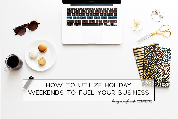 Learn how to use holiday weekends to push your business to new heights.   Imperfect Concepts #smallbusiness #entrepreneur #womeninbusiness