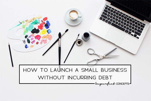 Insider tips on how you can launch a business without occurring debt. | Imperfect Concepts #finances #smallbusiness #launch