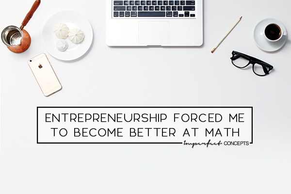 3 Ways on how I became better at math because of entrepreneurship. | Imperfect Concepts #SmallBusiness #blogging
